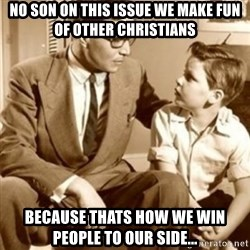 father son  - No son on this issue we make fun of other Christians Because thats how we win people to our side...