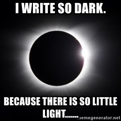 solar eclipse - I write so dark. Because there is so little light.......
