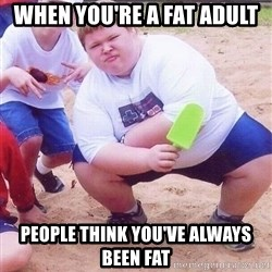 American Fat Kid - When you're a fat adult People think you've always been fat