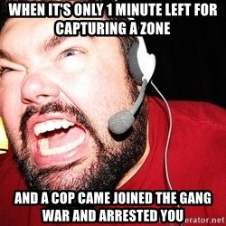 Angry Gamer - When it's only 1 minute left for capturing a zone And a cop came joined the gang war and arrested you