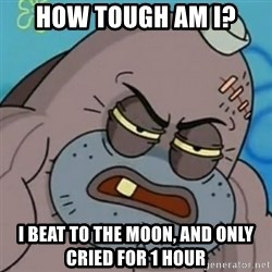 Spongebob How Tough Am I? - How tough am i? I beat to the moon, and only cried for 1 hour