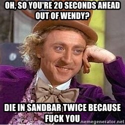Oh so you're - Oh, so you're 20 seconds ahead out of Wendy? Die in sandbar twice because fuck you