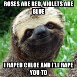 Sarcastic Sloth - roses are red, violets are blue I raped chloe and i'll rape you to
