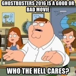 omg who the hell cares? - Ghostbusters 2016 is a good or bad movie Who the hell cares?