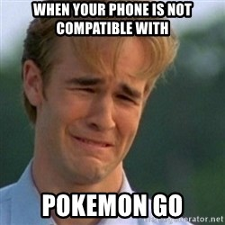 Crying Dawson - when your phone is not compatible with  Pokemon Go