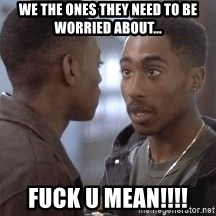 tupac13 - we the ones they need to be worried about... fuck u mean!!!!