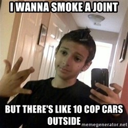 Thug life guy - i wanna smoke a joint but there's like 10 cop cars outside
