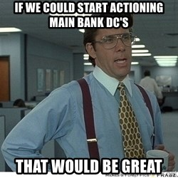 That would be great - if we could start actioning main bank dc's that would be great