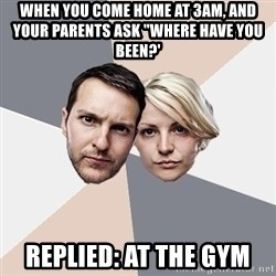 "Angry Parents - When you come home at 3AM, and your parents ask ""where have you been?' Replied: At the gym"