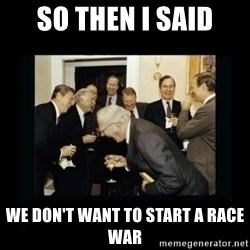 Rich Men Laughing - So then I said we don't want to start a race war