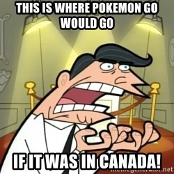 If I had one- Timmy's Dad - This is where pokemon go wOULD go IF IT WAS IN CANADA!
