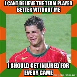 cristianoronaldo - i cant believe the team played better without me i should get injured for every game