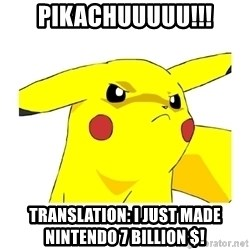 Pikachu - PIKACHUUUUU!!! Translation: I just made Nintendo 7 billion $!