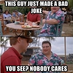 See? Nobody Cares - This guy just made a bad joke You see? Nobody cares
