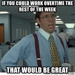 That would be great - If you could work overtime the rest of the week That would be great