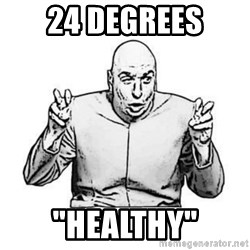 """Sceptical Dr. Evil - 24 DEGREES """"HEALTHY"""""""