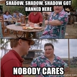 See? Nobody Cares - Shadow, Shadow, Shadow got banned here Nobody cares