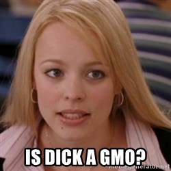 mean girls -  Is dick a GMO?