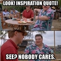 See? Nobody Cares - Look! Inspiration quote! See? Nobody cares.