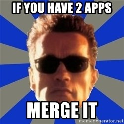 Terminator 2 - if you have 2 apps merge it