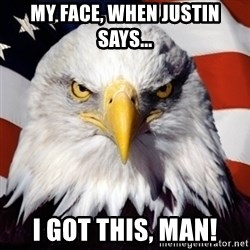 Freedom Eagle  - my face, when justin says... I got this, man!