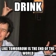 Drunk Charlie Sheen - DRINK Like tomorrow is the end of the world