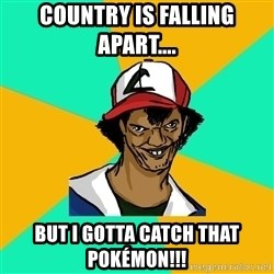 Ash Pedreiro - country is falling apart.... but i gotta catch that Pokémon!!!