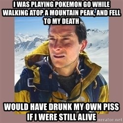 Bear Grylls Piss - I was playing pokemon go while walking atop a mountain peak, and fell to my death would have drunk my own piss if i were still alive