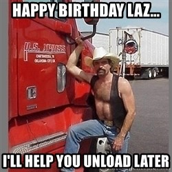 macho trucker  - Happy Birthday Laz... I'll help you unload later