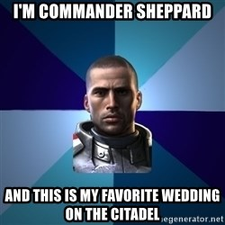 Blatant Commander Shepard - I'm commander sheppard and this is my favorite wedding on the citadel