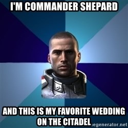 Blatant Commander Shepard - i'm commander shepard and this is my favorite wedding on the citadel