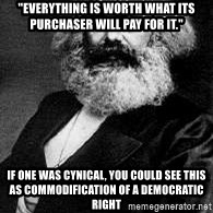 """Marx - """"Everything is worth what its purchaser will pay for it."""" If one was cynical, you could see this as commodification of a democratic right"""