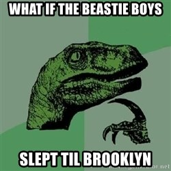 Philosoraptor - What if The Beastie Boys Slept til Brooklyn