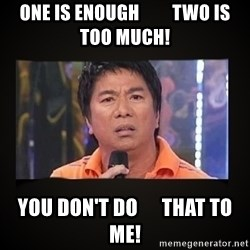 Willie Revillame me - one is enough         two is too much! you don't do      that to me!