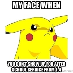Pikachu - my face when you don't show up for after school service from 1-4