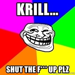 troll face1 - Krill... SHUT THE F*** UP PLZ