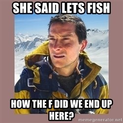 Bear Grylls Piss - She said lets fish How the F did we end up here?