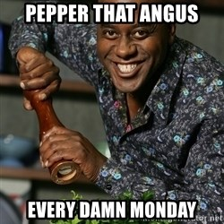 Prepare Your Anus - PEPPER THAT ANGUS EVERY DAMN MONDAY