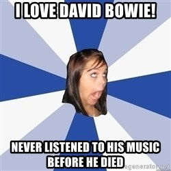 Annoying Facebook Girl - I love david bowie! never listened to his music before he died