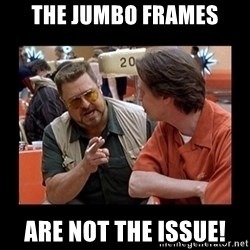 walter sobchak - THE JUMBO FRAMES ARE NOT THE ISSUE!