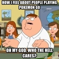 omg who the hell cares? - How i feel about people playing pokemon go Oh my god, who the hell cares?