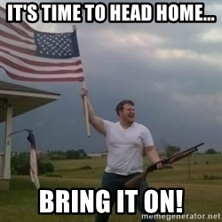 Overly patriotic american - It's time to head home... Bring it on!