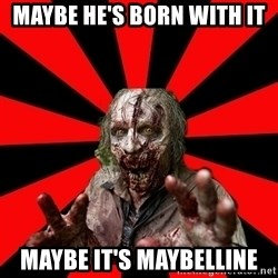 Zombie - maybe he's born with it maybe it's maybelline