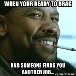 My Nigga Denzel - When your ready to drag and someone finds you another job...