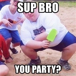 American Fat Kid - Sup Bro You Party?