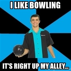 Annoying Bowler Guy  - I like bowling It's right up my alley...