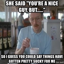 """so i guess you could say things are getting pretty serious - she said """"you're a nice guy, but......"""" so i guess you could say things have gotten pretty sucky for me"""