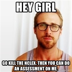 Ryan Gosling Hey  - HEY GIRL Go kill the NCLEX. Then you can do an assessment on me.