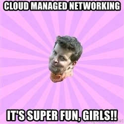 Sassy Gay Friend - Cloud Managed Networking It's Super Fun, Girls!!