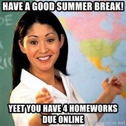 Terrible  Teacher - have a good summer break! yeet you have 4 homeworks due online
